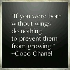 """If you were born without wings do nothing to prevent them from growing ""  ~ Coco Chanel ~"