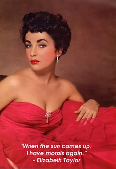 """Hahahaha, """"When the sun comes up, I have morals again."""" Elizabeth Taylor."""
