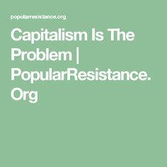 Capitalism Is The Problem | PopularResistance.Org  -  What System Change Requires