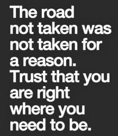 The road not taken was not taken for a reason Trust that you are right where you need to be | Inspirational Quotes