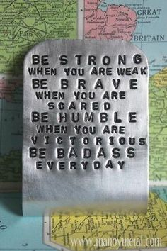 Be Strong, Brave, Humble, and Badass.
