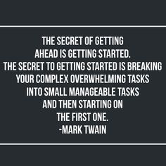 """The secret of getting ahead is getting started. The secret to getting started is breaking your complex overwhelming tasks into small manageable tasks and then starting on the first one."" - Mark Twain"