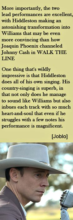 """I Saw The Light review. """"More importantly, the two lead performances are excellent, with Hiddleston making an astonishing transformation into Williams that may be even more convincing than how Joaquin Phoenix channeled Johnny Cash in WALK THE LINE."""" — Joblo http://www.joblo.com/movie-news/review-i-saw-the-light-147"""