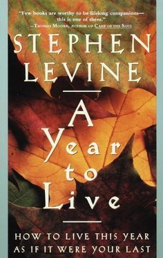 A Year to Live: How to Live This Year as If It Were Your Last by Stephen Levine, http://www.amazon.com/dp/B002RLBKHC/ref=cm_sw_r_pi_dp_Nx9vtb1CRPRDR