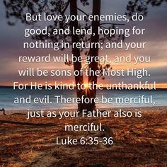 Luke But love your enemies, do good, and lend, hoping for nothing in return; and your reward will be great, and you will be sons of the Most High. For He is kind to the unthankful and evil. Biblical Quotes, Bible Verses Quotes, Spiritual Quotes, Faith Quotes, Wisdom Quotes, Prayer Scriptures, Bible Prayers, Faith Prayer, Prayer Quotes