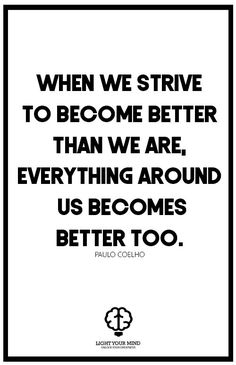 """WHEN WE STRIVE TO BECOME BETTER THAN WE ARE, EVERYTHING AROUND US BECOMES BETTER TOO."" - PAULO COELHO 