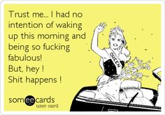 Trust me... I had no intention of waking up this morning and being so fucking fabulous! But, hey ! Shit happens !