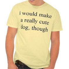 i would make a really cute dog, though