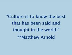 """Culture is to know the best that has been said and thought in the world."" **Matthew Arnold #arnold #culture #quote"