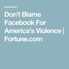 Don't Blame Facebook For America's Violence | Fortune.com