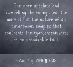 The more absolute and compelling the ruling idea, the more it has the nature of an autonomous complex that confronts the ego-consciousness as an unshakable fact.