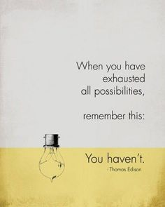 When you have exhausted all possibilities, remember this: You haven't.
