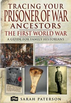 TRACING YOUR PRISONER OF WAR ANCESTORS: THE FIRST WORLD WAR by Sarah Paterson.