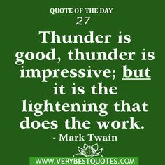 Quote of the day 27- Thunder is good, thunder is impressive; but it is the lightening that does the work. - Mark Twain. Famous Quotes About Life, Inspiring Quotes About Life, Inspirational Quotes, Quotes And Notes, Love Quotes, Mark Twain Quotes, Fitness Quotes, Powerful Words, Love Words
