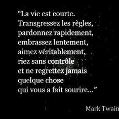 La vie est courte. Transgressez les règles, pardonnez rapidement, embrassez mentement, aimez véritablement, riez sans contrôle et ne regrettez jamais quelque chose qui vous a fait sourire...