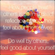 How people treat others is often a direct reflection of how they feel about themselves. Do well by others, feel good about yourself.  #inspirations #quotes #dogoodfeelgood