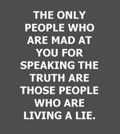 And nearly EVERYONE lives a lie today.  They aren't on the up and up, they aren't REAL to your face, they aren't what they appear to be, they backstab, lie, deceive, etc.  They aren't just what you see is what you get.  Nope, most people are deceptive scum and liars beyond all.  Brats like that certainly can't take the real Truth, particularly if it involves themselves and something negative.