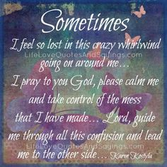 Sometimes I feel so lost in this crazy whirlwind going on around me…I pray to you God, please calm me and take control of the mess that I have made… Lord, guide me through all this confusion and lead me to the other side… Karen Kostyla
