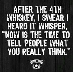 """After the fourth whiskey, I swear I heard it whisper, """"Now is the time to tell people what you really think. Alcohol Quotes, Alcohol Humor, Funny Alcohol, Me Quotes, Funny Quotes, Funny Memes, Drunk Quotes, Funny Comebacks, Sarcasm Quotes"""
