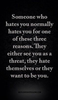 Someone who hates you normally hates you for one of these three reasons. They either see you as a threat, they hate themselves or they want to be you. Best Love Quotes, Wise Quotes, Great Quotes, Quotes To Live By, Favorite Quotes, Motivational Quotes, Inspirational Quotes, Respect Quotes, Mommy Quotes