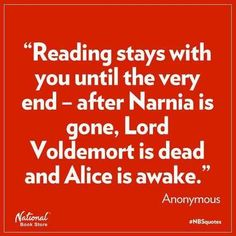 Reading stays with you until the very end - after Narnia is gone, Lord Voldemort is dead, and Alice is awake