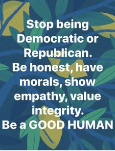 Stop being Democratic or Republican. Be honest, have morals, show empathy, value integrity. Be a GOOD HUMAN Great Quotes, Quotes To Live By, Me Quotes, Inspirational Quotes, Motivational, Fantastic Quotes, The Words, Teresa, E Mc2