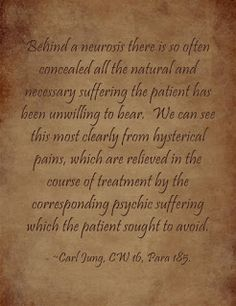 Behind a neurosis there is so often concealed all the natural and necessary suffering the patient has been unwilling to bear. We can see this most clearly from hysterical pains, which are relieved in the course of treatment by the corresponding psychic suffering which the patient sought to avoid. ~Carl Jung, CW 16, Para 185.