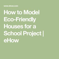 How to Model Eco-Friendly Houses for a School Project | eHow