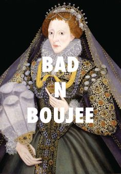 Elizabeth I is savage and ruthless Queen Elizabeth- Artist unknown / Bad and Boujee, Migos ft. Lil Uzi Vert...this is awesome!