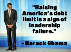 Abject failure...This quote was from 2006, when W was President. Now that HE has raised the debt limit, it's not failure. Why did anyone vote for him?