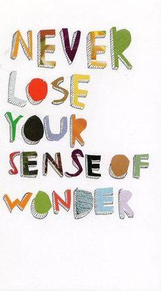 Never loose your sense of wonder.