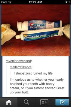 I wonder what sensations you feel having Crest shoved up your ass. Does it sting? Can your anus register the minty chill of toothpaste? So many questions.<< The best way to know is to test it out Really Funny, Funny Cute, The Funny, Funny Tumblr Posts, My Tumblr, Funny Jokes, Hilarious, Funny Texts, Stupid Memes