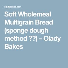 Soft Wholemeal Multigrain Bread (sponge dough method 中种) – Olady Bakes