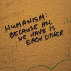 Humanism. If all of us would remember this each day this world would turn around in no time..