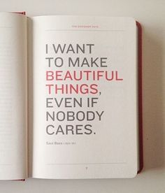 i want to make beautiful things, even if nobody cares. These are the words of the most brilliant artists. The Words, Cool Words, Great Quotes, Quotes To Live By, Inspirational Quotes, Motivational Quotes, Words Quotes, Me Quotes, Sayings