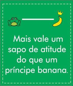 Mais vale um sapo de atitude do que um principe banana!!! #Euconcordokkkkkkkkkk