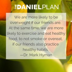 """""""We are more likely to be overweight if our friends are. At the same time, we are more likely to exercise and eat healthy food, to not smoke or overeat, if our friends also practice healthy habits."""" –Dr. Mark Hyman"""