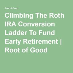Climbing The Roth IRA Conversion Ladder To Fund Early Retirement | Root of Good