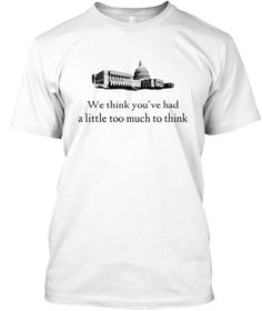 Stick it to the man with this witty political t-shirt. Don't think, just act!  The government thinks your thinking is unthinkable!!