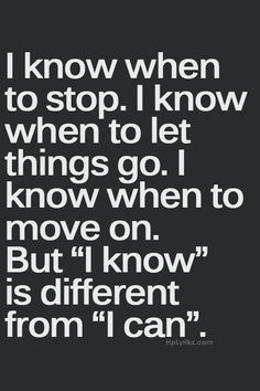 I know when to stop. I know when to let things go. I know when to move on. But 'I know' is different from 'I can'.