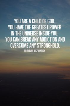 You are a child of God! You have the greatest power in the Universe inside you. You can break any addiction and overcome any stronghold!