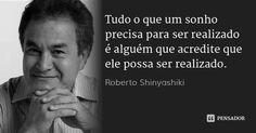 Tudo o que um sonho precisa para ser realizado é alguém que acredite que ele possa ser realizado.... Frase de Roberto Shinyashiki.