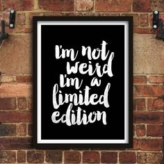 I'm not weird I'm a limited edition http://www.amazon.com/dp/B016FFZSYG  Amazon Handmade Wall Art Home Decor Inspiration Inspirational Quote Words of Wisdom