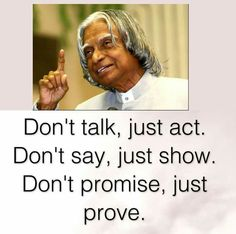 Don't talk, just act. - Don't say, just show. Don't Promise, just prove.