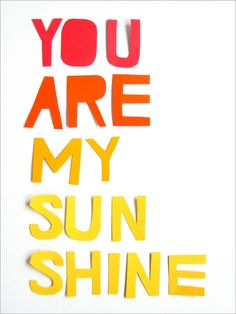 You are my sunshine, my only sunshine. You make me happy when skies are grey. You'll never know dear how much I love you...please don't take my sunshine away. I love you!