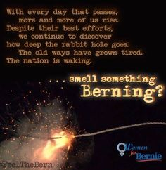 With every day that passes, more and more of us rise. Despite their best efforts, we continue to discover how deep the rabbit hole goes. The old ways have grown tired. The nation is waking... smell something Berning? Bernie Sanders 2016! #BernieOrBust #FuelTheBern #FeelTheBern