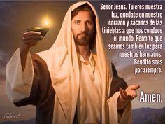 Señor Jesús. Tu eres nuestra luz, quedate en nuestro corazón y sácanos de las tinieblas a que nos conduce el mundo. Permite que seamos también luz para nuestros hermanos.  Bendito seas  por siempre.