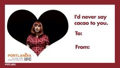 I'd Never Say Cacao to you! #PORTLANDIA  Valentines Day