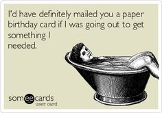 I'd have definitely mailed you a paper birthday card if I was going out to get something I needed.