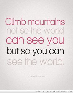 Climb mountains not so the world can see you but so you can see the world.